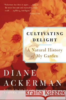 Cultivating Delight: A Natural History of My Garden Diane Ackerman 9780060505363