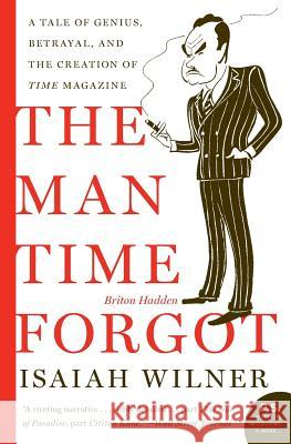 The Man Time Forgot: A Tale of Genius, Betrayal, and the Creation of Time Magazine Isaiah Wilner 9780060505509