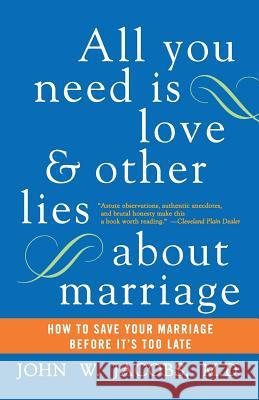 All You Need Is Love and Other Lies about Marriage: How to Save Your Marriage Before It's Too Late John W. Jacobs 9780060509316