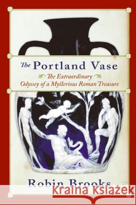 The Portland Vase: The Extraordinary Odyssey of a Mysterious Roman Treasure Robin Brooks 9780060511005