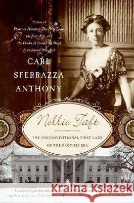 Nellie Taft: The Unconventional First Lady of the Ragtime Era Carl Sferrazza Anthony 9780060513832