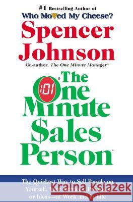 The One Minute Sales Person: The Quickest Way to Sell People on Yourself, Your Services, Products, or Ideas--At Work and in Life Spencer Johnson 9780060514921