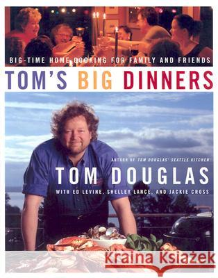 Tom's Big Dinners: Big-Time Home Cooking for Family and Friends Tom Douglas Ed Levine Shelley Lance 9780060515027