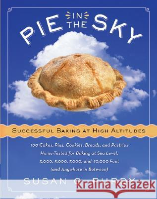 Pie in the Sky Successful Baking at High Altitudes: 100 Cakes, Pies, Cookies, Breads, and Pastries Home-Tested for Baking at Sea Level, 3,000, 5,000, Susan Gold Purdy 9780060522582