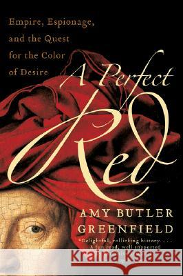 A Perfect Red: Empire, Espionage, and the Quest for the Color of Desire Amy Butler Greenfield 9780060522766