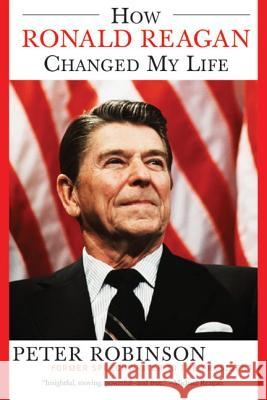 How Ronald Reagan Changed My Life Peter Robinson 9780060524005