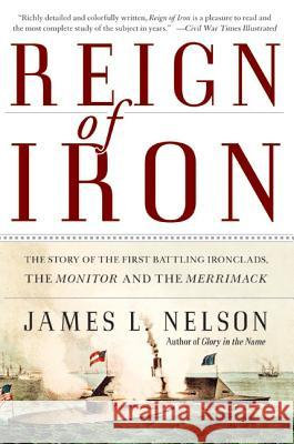 Reign of Iron: The Story of the First Battling Ironclads, the Monitor and the Merrimack James L. Nelson 9780060524043
