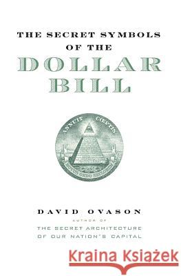 The Secret Symbols of the Dollar Bill: A Closer Look at the Hidden Magic and Meaning of the Money You Use Every Day David Ovason 9780060530457