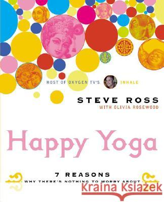 Happy Yoga: 7 Reasons Why There's Nothing to Worry about Steve Ross 9780060533397