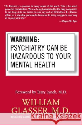 Warning: Psychiatry Can Be Hazardous to Your Mental Health William Glasser Terry Lynch 9780060538668