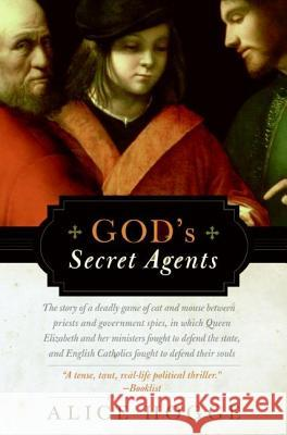 God's Secret Agents: Queen Elizabeth's Forbidden Priests and the Hatching of the Gunpower Plot Alice Hogge 9780060542283