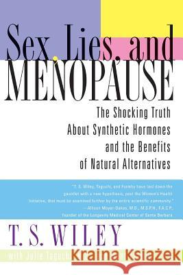 Sex, Lies, and Menopause: The Shocking Truth about Synthetic Hormones and the Benefits of Natural Alternatives T. S. Wiley Julie Taguchi Bent Formby 9780060542344