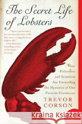 The Secret Life of Lobsters: How Fishermen and Scientists Are Unraveling the Mysteries of Our Favorite Crustacean Trevor Corson 9780060555597