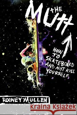 The Mutt: How to Skateboard and Not Kill Yourself Rodney Mullen 9780060556198