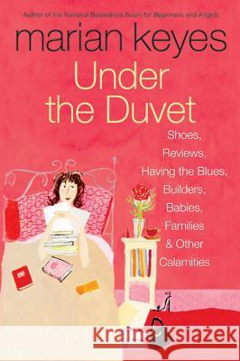 Under the Duvet: Shoes, Reviews, Having the Blues, Builders, Babies, Families and Other Calamities Marian Keyes 9780060562083