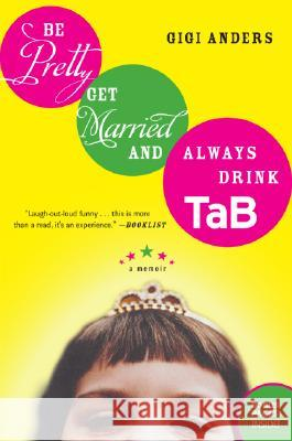 Be Pretty, Get Married, and Always Drink Tab: A Memoir Gigi Anders 9780060563707