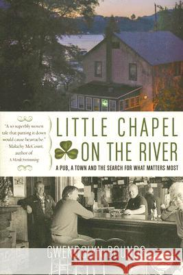 Little Chapel on the River: A Pub, a Town and the Search for What Matters Most Gwendolyn Bounds 9780060564070