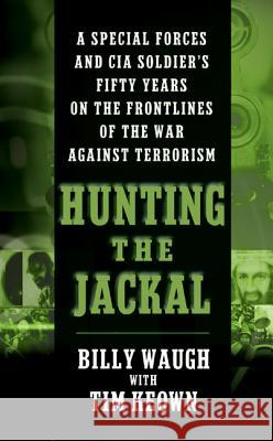 Hunting the Jackal: A Special Forces and CIA Soldier's Fifty Years on the Frontlines of the War Against Terrorism Billy Waugh Tim Keown 9780060564100