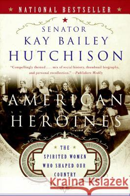 American Heroines: The Spirited Women Who Shaped Our Country Kay Bailey Hutchison 9780060566364