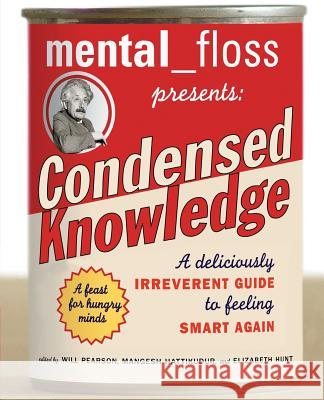 Mental Floss Presents Condensed Knowledge: A Deliciously Irreverent Guide to Feeling Smart Again Will Pearson Mangesh Hattikudur Elizabeth Hunt 9780060568061 HarperResource