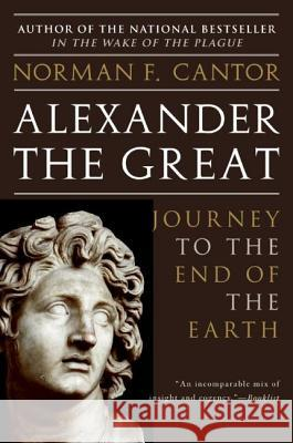 Alexander the Great: Journey to the End of the Earth Norman F. Cantor 9780060570132