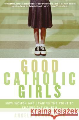 Good Catholic Girls: How Women Are Leading the Fight to Change the Church Angela Bonavoglia 9780060570637