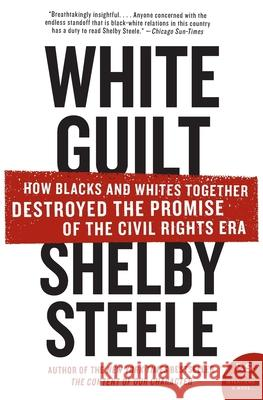 White Guilt: How Blacks and Whites Together Destroyed the Promise of the Civil Rights Era Shelby Steele 9780060578633 Harper Perennial