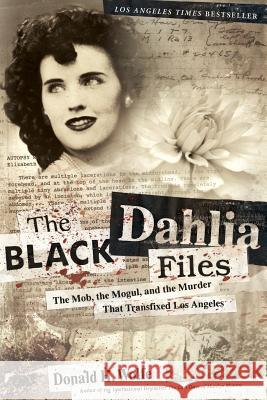 The Black Dahlia Files: The Mob, the Mogul, and the Murder That Transfixed Los Angeles Donald H. Wolfe 9780060582500