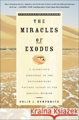 The Miracles of Exodus: A Scientist's Discovery of the Extraordinary Natural Causes of the Biblical Stories Colin Humphreys 9780060582739