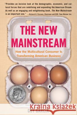 The New Mainstream: How the Multicultural Consumer Is Transforming American Business Guy Garcia 9780060584665