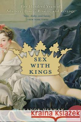 Sex with Kings: 500 Years of Adultery, Power, Rivalry, and Revenge Eleanor Herman 9780060585440
