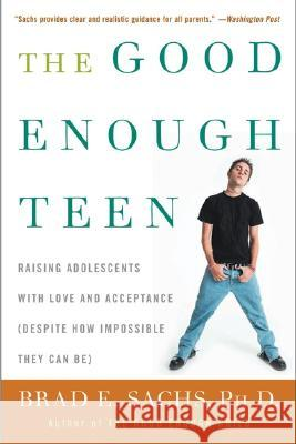 The Good Enough Teen: Raising Adolescents with Love and Acceptance (Despite How Impossible They Can Be) Brad E. Sachs 9780060587406