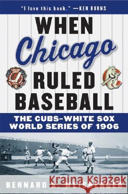 When Chicago Ruled Baseball: The Cubs-White Sox World Series of 1906 Bernard A. Weisberger 9780060592370