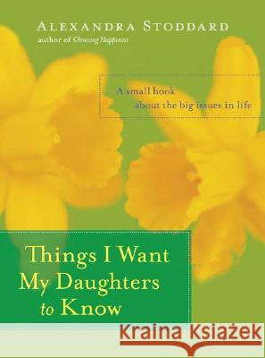 Things I Want My Daughters to Know: A Small Book about the Big Issues in Life Alexandra Stoddard 9780060594879