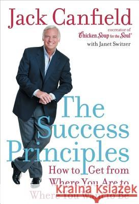 The Success Principles: How to Get from Where You Are to Where You Want to Be Jack Canfield Janet Switzer 9780060594886