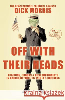 Off with Their Heads: Traitors, Crooks, and Obstructionists in American Politics, Media, and Business Dick Morris 9780060595500