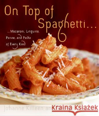 On Top of Spaghetti...: Macaroni, Linguine, Penne, and Pasta of Every Kind Johanne Killeen George Germon 9780060598730