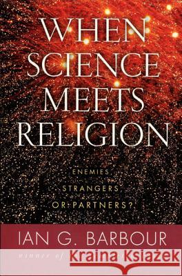 When Science Meets Religion: Enemies, Strangers, or Partners? Ian G. Barbour 9780060603816 HarperOne