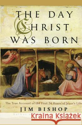 The Day Christ Was Born: The True Account of the First 24 Hours of Jesus's Life Jim Bishop 9780060607944