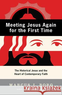 Meeting Jesus Again for the First Time: The Historical Jesus and the Heart of Contemporary Faith Marcus J. Borg 9780060609177