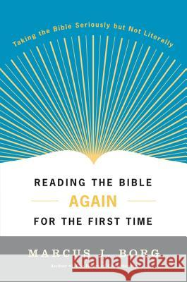 Reading the Bible Again for the First Time: Taking the Bible Seriously But Not Literally Marcus J. Borg 9780060609191