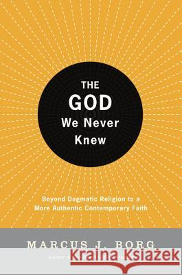 The God We Never Knew : Beyond Dogmatic Religion to a More Authentic Contemporary Faith Marcus J. Borg 9780060610357