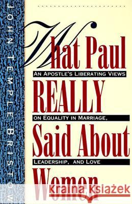 What Paul Really Said about Women: An Apostle's Liberating Views on Equality in Marriage, Leadership, and Love: With Questions John Temple Bristow 9780060610630