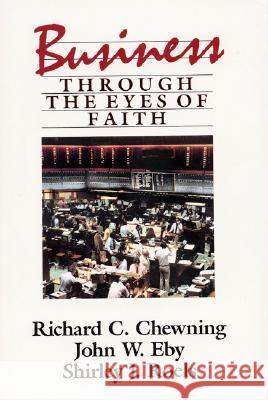 Business Through the Eyes of Faith Richard C. Chewning John W. Eby Shirley J. Roels 9780060613501