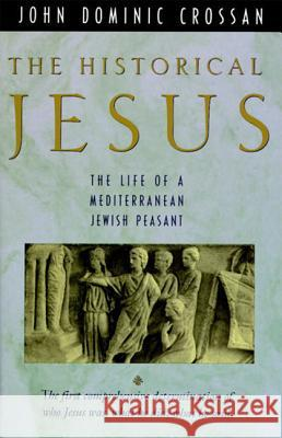 The Historical Jesus: The Life of a Mediterranean Jewish Peasa John Dominic Crossan 9780060616298
