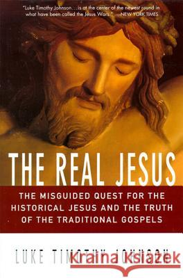 The Real Jesus: The Misguided Quest for the Historical Jesus and the Truth of the Traditional Go Luke Timothy Johnson 9780060641665