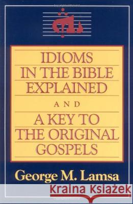 Idioms in the Bible Explained and a Key to the Original Gospel George Mamishisho Lamsa George M. Lamsa George Mamishisho Lamsa 9780060649272