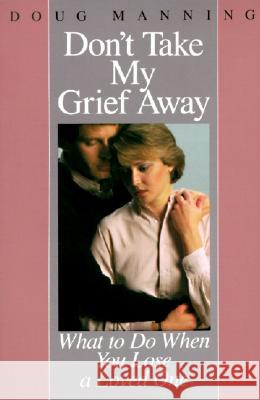 Don't Take My Grief Away Doug Manning 9780060654177