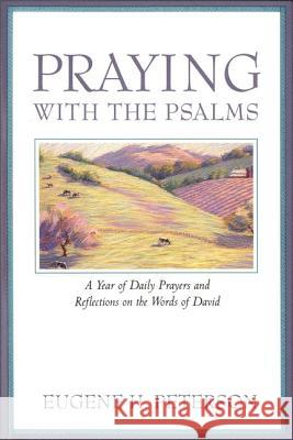 Praying with the Psalms: A Year of Daily Prayers and Reflections on the Words of David Eugene H. Peterson 9780060665678