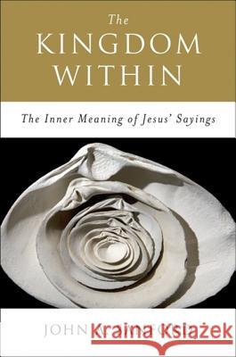 The Kingdom Within: The Inner Meaning of Jesus' Sayings John A. Sanford 9780060670542